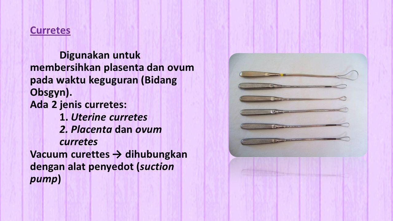 Curretes Digunakan untuk membersihkan plasenta dan ovum pada waktu keguguran (Bidang Obsgyn). Ada 2 jenis curretes: 1. Uterine curretes 2. Placenta da