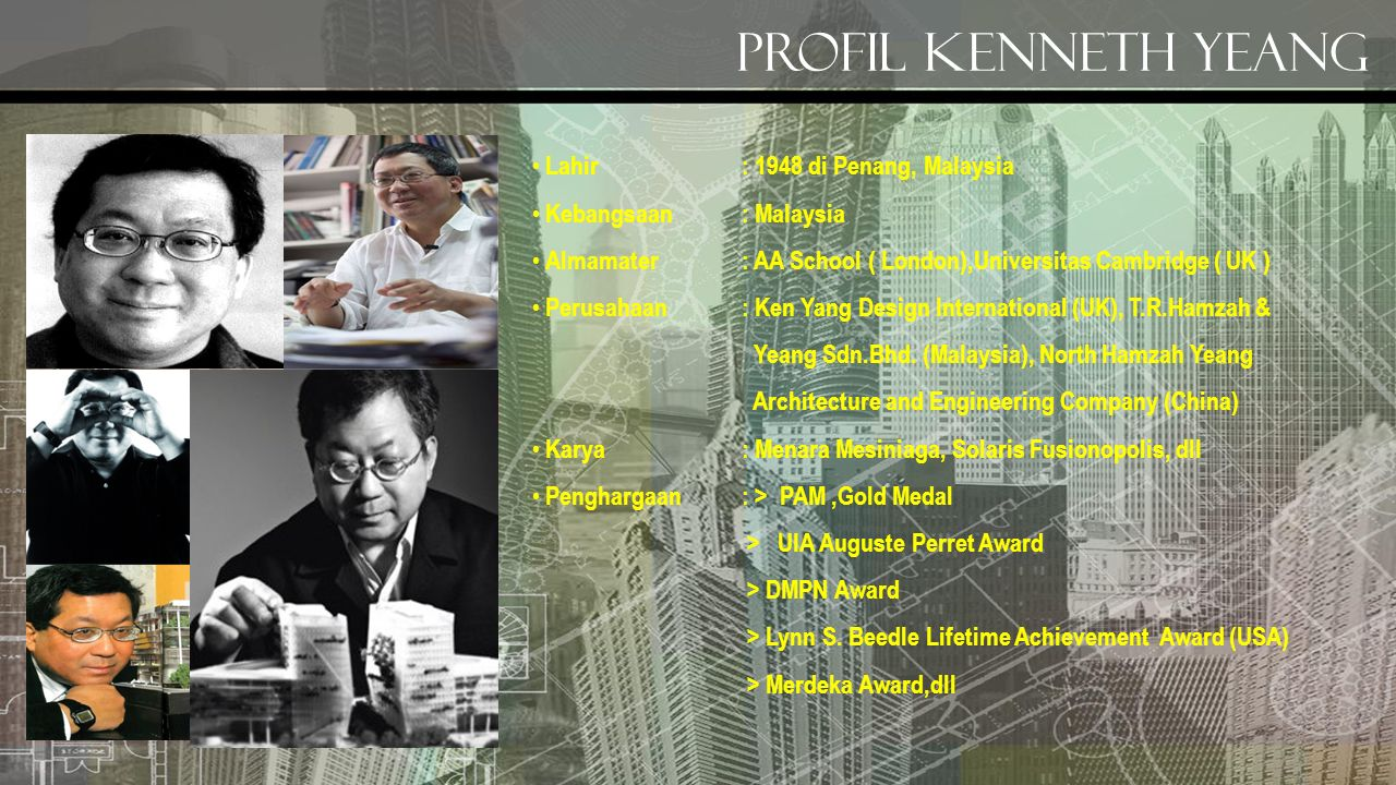 Profil kenneth yeang Lahir: 1948 di Penang, Malaysia Kebangsaan : Malaysia Almamater: AA School ( London),Universitas Cambridge ( UK ) Perusahaan : Ken Yang Design International (UK), T.R.Hamzah & Yeang Sdn.Bhd.