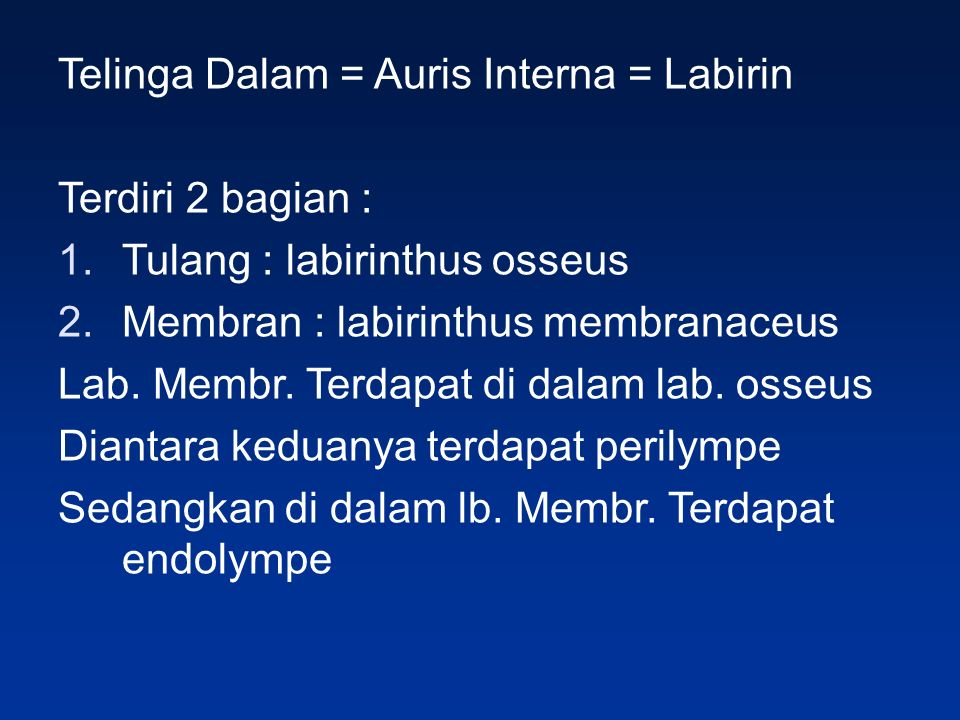 Telinga Dalam = Auris Interna = Labirin Terdiri 2 bagian : 1.Tulang : labirinthus osseus 2.Membran : labirinthus membranaceus Lab. Membr. Terdapat di