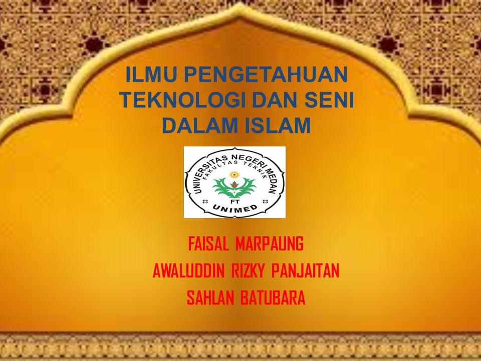 ILMU PENGETAHUAN TEKNOLOGI DAN SENI DALAM ISLAM FAISAL MARPAUNG AWALUDDIN RIZKY PANJAITAN SAHLAN BATUBARA