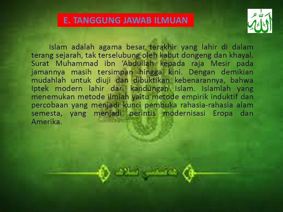 E. TANGGUNG JAWAB ILMUAN Islam adalah agama besar terakhir yang lahir di dalam terang sejarah, tak terselubung oleh kabut dongeng dan khayal. Surat Mu