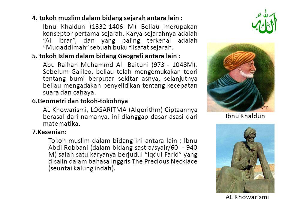 "4. tokoh muslim dalam bidang sejarah antara lain : Ibnu Khaldun (1332-1406 M) Beliau merupakan konseptor pertama sejarah, Karya sejarahnya adalah ""Al"