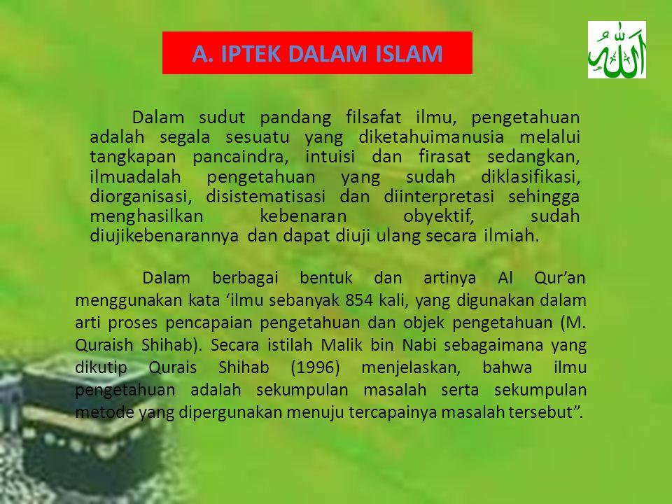 A. IPTEK DALAM ISLAM Dalam sudut pandang filsafat ilmu, pengetahuan adalah segala sesuatu yang diketahuimanusia melalui tangkapan pancaindra, intuisi