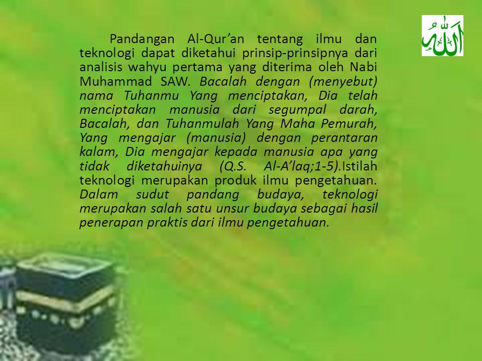 Pandangan Al-Qur'an tentang ilmu dan teknologi dapat diketahui prinsip-prinsipnya dari analisis wahyu pertama yang diterima oleh Nabi Muhammad SAW. Ba