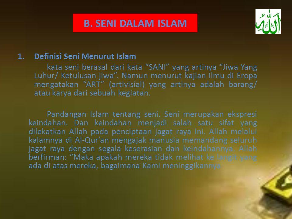 "B. SENI DALAM ISLAM 1.Definisi Seni Menurut Islam kata seni berasal dari kata ""SANI"" yang artinya ""Jiwa Yang Luhur/ Ketulusan jiwa"". Namun menurut kaj"