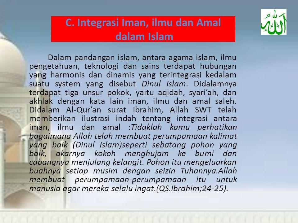 C. Integrasi Iman, ilmu dan Amal dalam Islam Dalam pandangan islam, antara agama islam, ilmu pengetahuan, teknologi dan sains terdapat hubungan yang h
