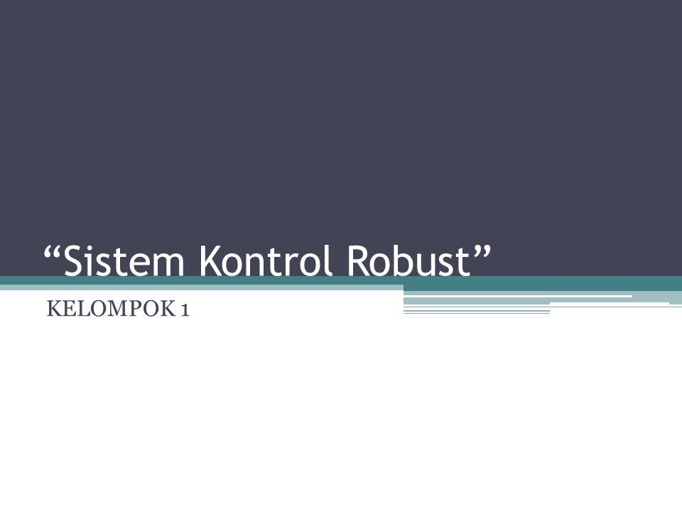 """""""Sistem Kontrol Robust"""" KELOMPOK 1"""