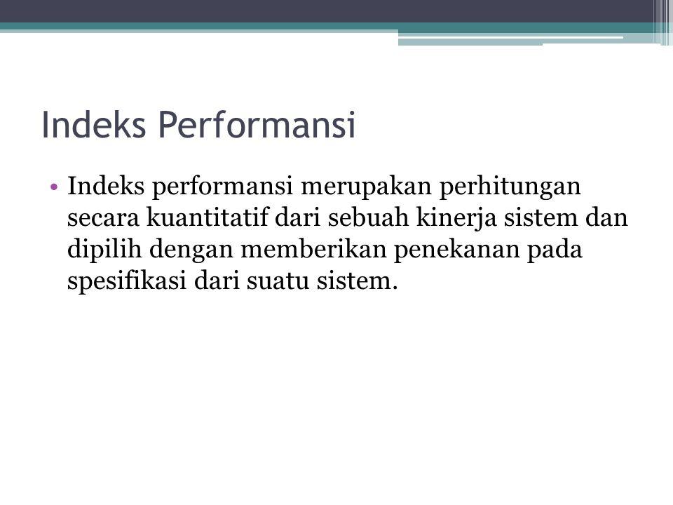 Indeks Performansi Indeks performansi merupakan perhitungan secara kuantitatif dari sebuah kinerja sistem dan dipilih dengan memberikan penekanan pada spesifikasi dari suatu sistem.