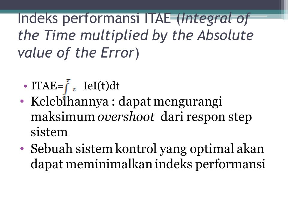 Indeks performansi ITAE (Integral of the Time multiplied by the Absolute value of the Error) ITAE= IeI(t)dt Kelebihannya : dapat mengurangi maksimum o
