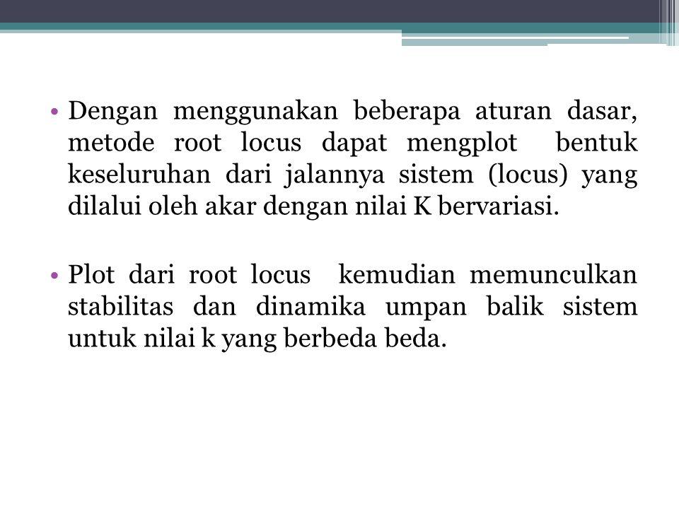 Dengan menggunakan beberapa aturan dasar, metode root locus dapat mengplot bentuk keseluruhan dari jalannya sistem (locus) yang dilalui oleh akar dengan nilai K bervariasi.