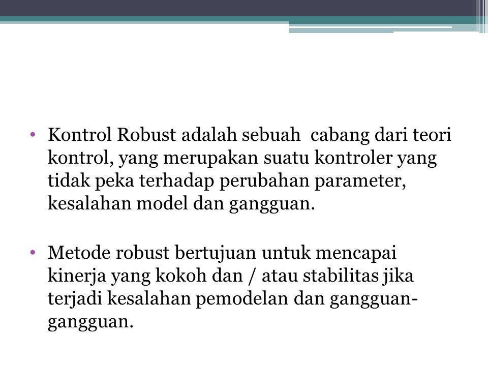 Kontrol Robust adalah sebuah cabang dari teori kontrol, yang merupakan suatu kontroler yang tidak peka terhadap perubahan parameter, kesalahan model d