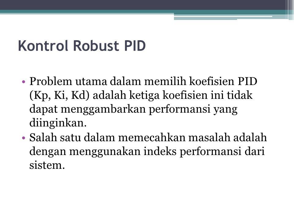 Kontrol Robust PID Problem utama dalam memilih koefisien PID (Kp, Ki, Kd) adalah ketiga koefisien ini tidak dapat menggambarkan performansi yang diinginkan.
