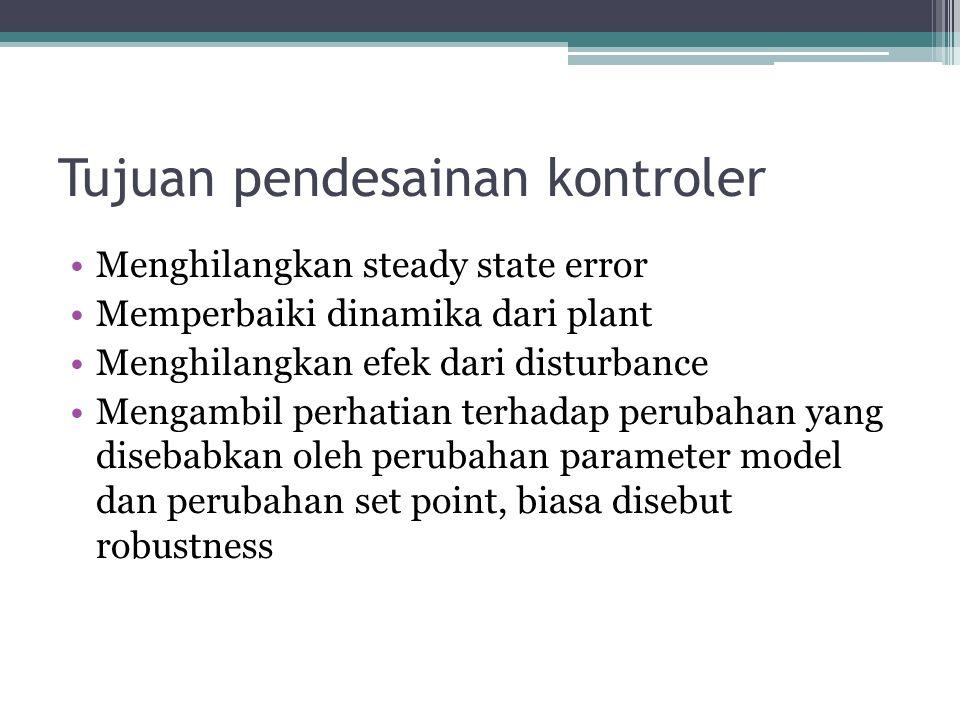 Tujuan pendesainan kontroler Menghilangkan steady state error Memperbaiki dinamika dari plant Menghilangkan efek dari disturbance Mengambil perhatian terhadap perubahan yang disebabkan oleh perubahan parameter model dan perubahan set point, biasa disebut robustness
