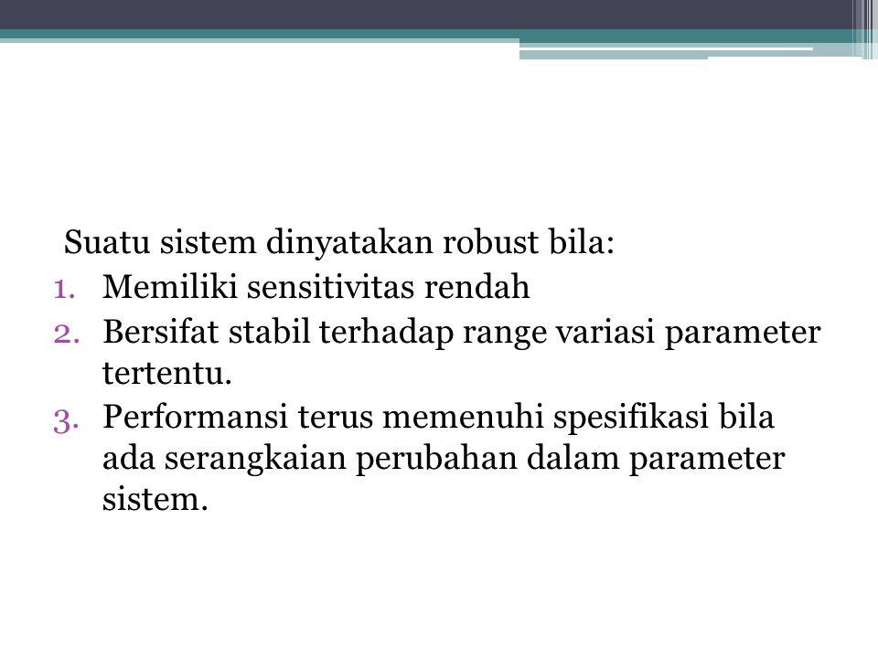 Suatu sistem dinyatakan robust bila: 1.Memiliki sensitivitas rendah 2.Bersifat stabil terhadap range variasi parameter tertentu. 3.Performansi terus m
