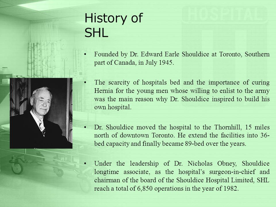 History of SHL Founded by Dr. Edward Earle Shouldice at Toronto, Southern part of Canada, in July 1945. The scarcity of hospitals bed and the importan