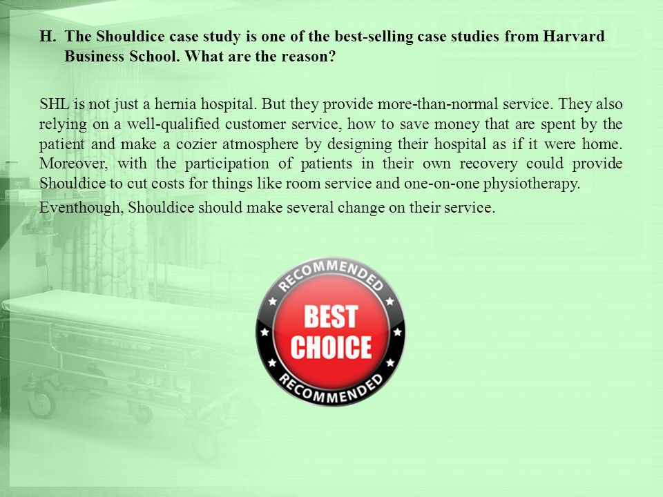 H.The Shouldice case study is one of the best-selling case studies from Harvard Business School. What are the reason? SHL is not just a hernia hospita