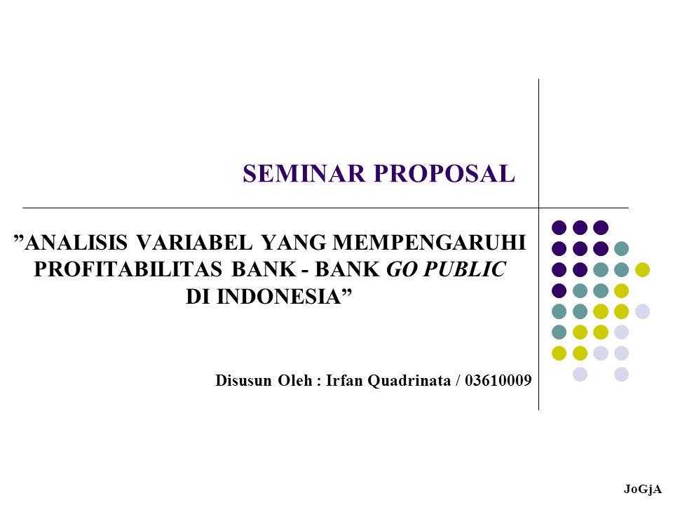 SEMINAR PROPOSAL ANALISIS VARIABEL YANG MEMPENGARUHI PROFITABILITAS BANK - BANK GO PUBLIC DI INDONESIA Disusun Oleh : Irfan Quadrinata / 03610009 JoGjA