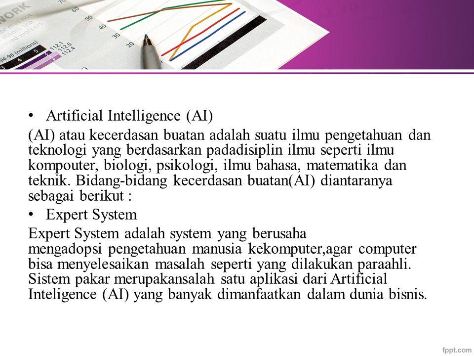 Artificial Intelligence (AI) (AI) atau kecerdasan buatan adalah suatu ilmu pengetahuan dan teknologi yang berdasarkan padadisiplin ilmu seperti ilmu kompouter, biologi, psikologi, ilmu bahasa, matematika dan teknik.