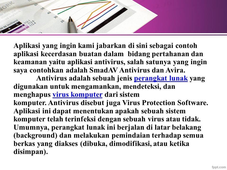 Aplikasi yang ingin kami jabarkan di sini sebagai contoh aplikasi kecerdasan buatan dalam bidang pertahanan dan keamanan yaitu aplikasi antivirus, salah satunya yang ingin saya contohkan adalah SmadAV Antivirus dan Avira.