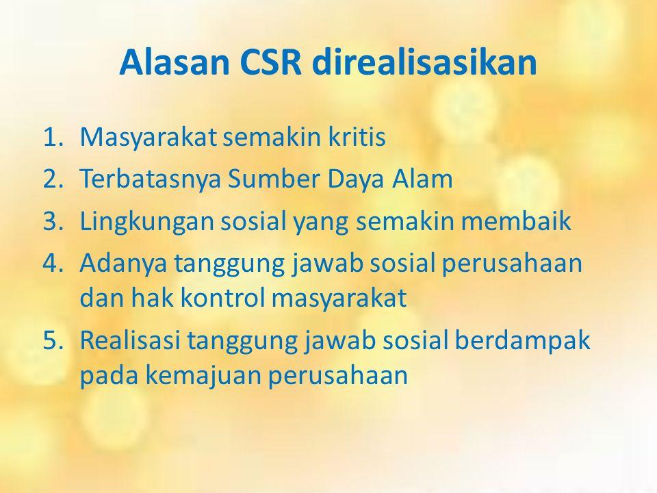 Alasan CSR direalisasikan 1.Masyarakat semakin kritis 2.Terbatasnya Sumber Daya Alam 3.Lingkungan sosial yang semakin membaik 4.Adanya tanggung jawab sosial perusahaan dan hak kontrol masyarakat 5.Realisasi tanggung jawab sosial berdampak pada kemajuan perusahaan