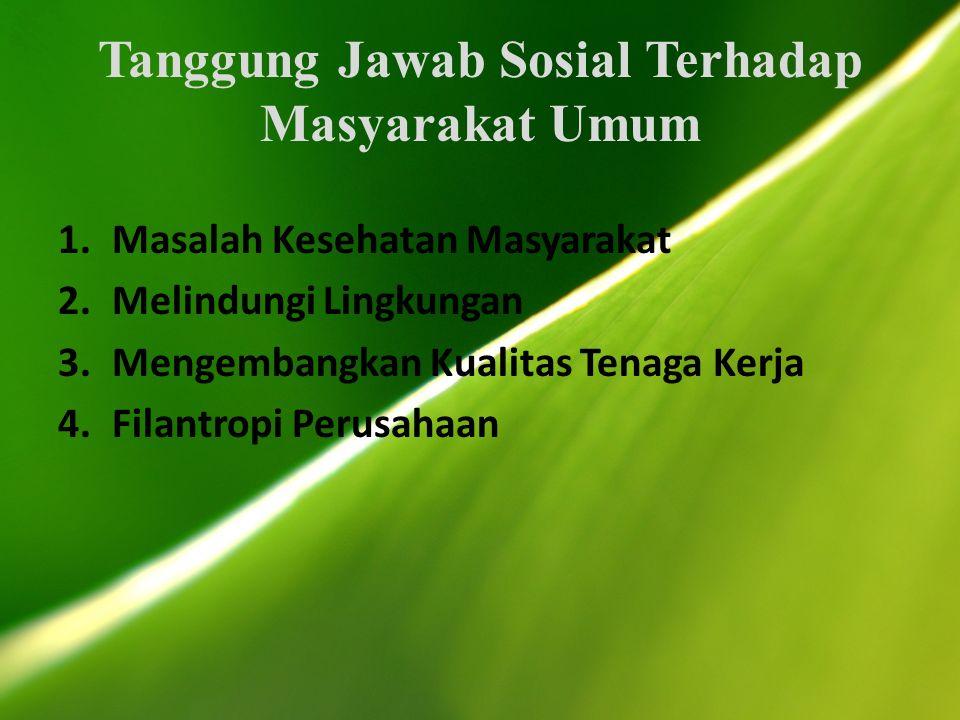 Tanggung Jawab Sosial Terhadap Masyarakat Umum 1.Masalah Kesehatan Masyarakat 2.Melindungi Lingkungan 3.Mengembangkan Kualitas Tenaga Kerja 4.Filantropi Perusahaan
