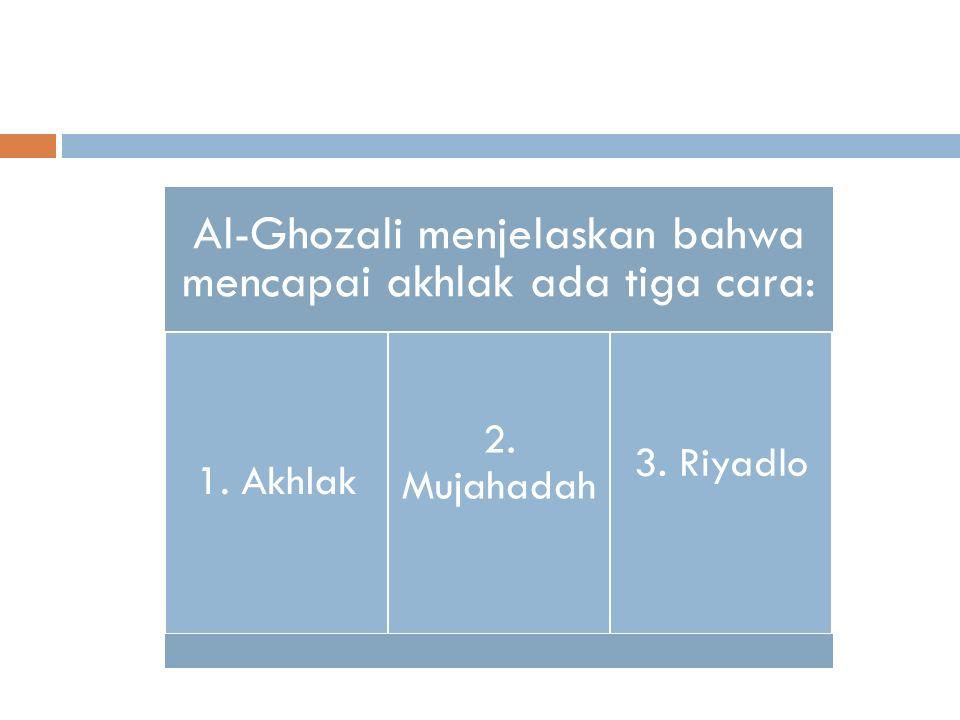 Al-Ghozali menjelaskan bahwa mencapai akhlak ada tiga cara: 1. Akhlak 2. Mujahadah 3. Riyadlo