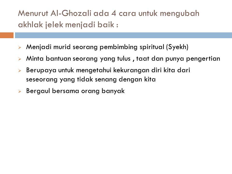 Menurut Al-Ghozali ada 4 cara untuk mengubah akhlak jelek menjadi baik :  Menjadi murid seorang pembimbing spiritual (Syekh)  Minta bantuan seorang