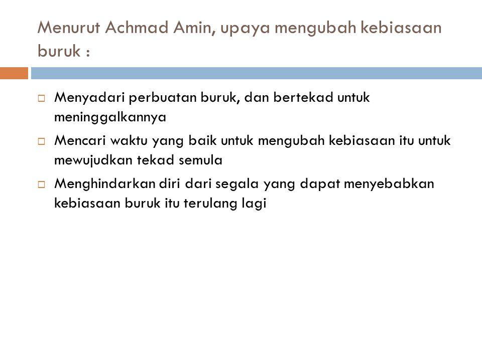 Menurut Achmad Amin, upaya mengubah kebiasaan buruk :  Menyadari perbuatan buruk, dan bertekad untuk meninggalkannya  Mencari waktu yang baik untuk