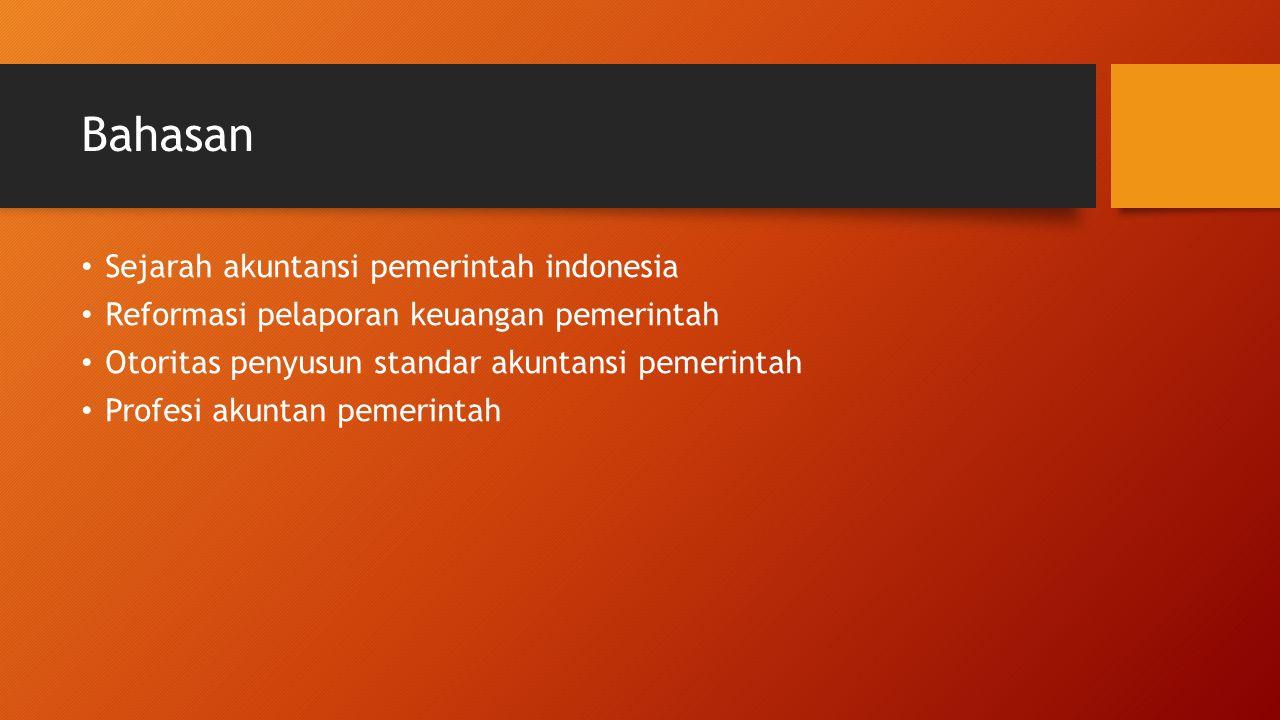 Bahasan Sejarah akuntansi pemerintah indonesia Reformasi pelaporan keuangan pemerintah Otoritas penyusun standar akuntansi pemerintah Profesi akuntan