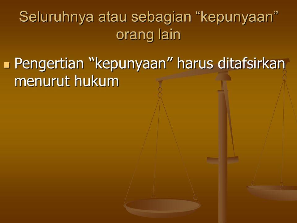 """Seluruhnya atau sebagian """"kepunyaan"""" orang lain Pengertian """"kepunyaan"""" harus ditafsirkan menurut hukum Pengertian """"kepunyaan"""" harus ditafsirkan menuru"""