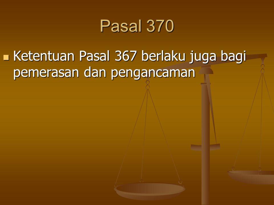 Pasal 370 Ketentuan Pasal 367 berlaku juga bagi pemerasan dan pengancaman Ketentuan Pasal 367 berlaku juga bagi pemerasan dan pengancaman