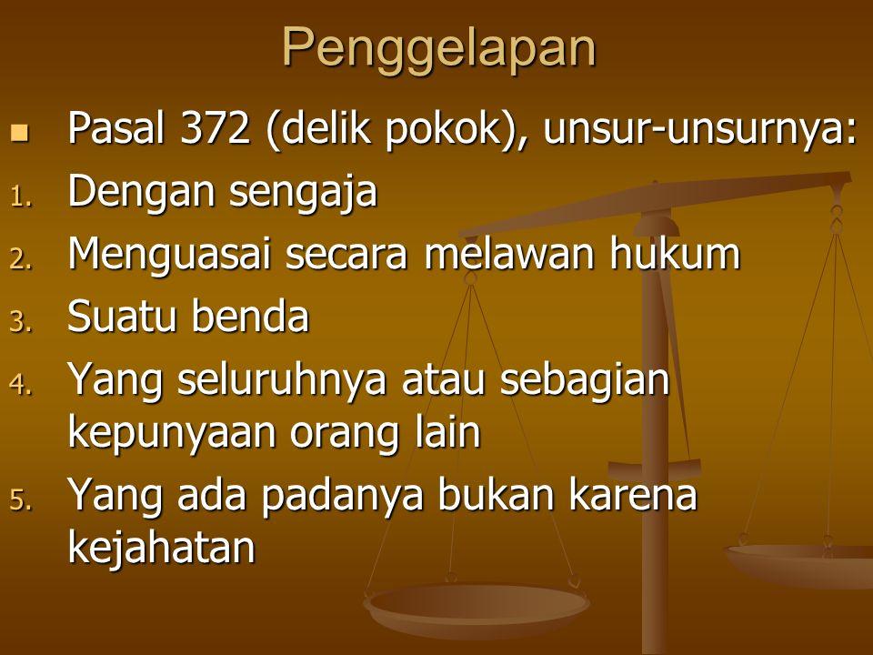 Penggelapan Pasal 372 (delik pokok), unsur-unsurnya: Pasal 372 (delik pokok), unsur-unsurnya: 1. Dengan sengaja 2. Menguasai secara melawan hukum 3. S