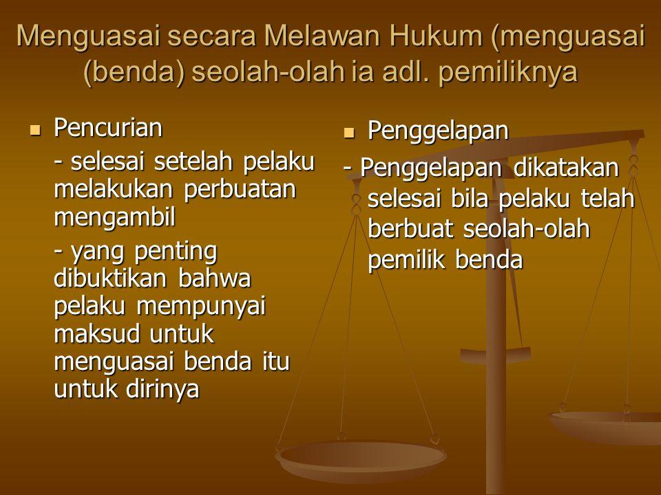 Menguasai secara Melawan Hukum (menguasai (benda) seolah-olah ia adl. pemiliknya Pencurian Pencurian - selesai setelah pelaku melakukan perbuatan meng