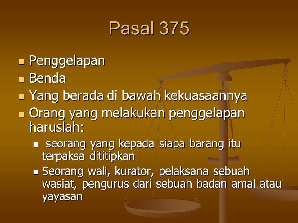 Pasal 375 Penggelapan Penggelapan Benda Benda Yang berada di bawah kekuasaannya Yang berada di bawah kekuasaannya Orang yang melakukan penggelapan har