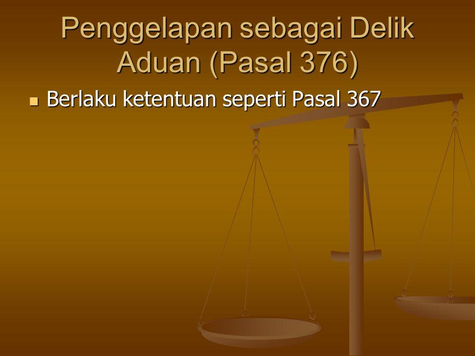 Penggelapan sebagai Delik Aduan (Pasal 376) Berlaku ketentuan seperti Pasal 367 Berlaku ketentuan seperti Pasal 367