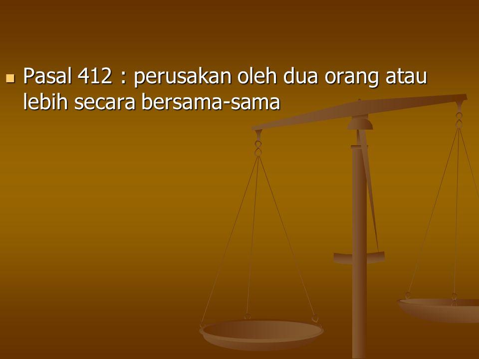 Pasal 412 : perusakan oleh dua orang atau lebih secara bersama-sama Pasal 412 : perusakan oleh dua orang atau lebih secara bersama-sama