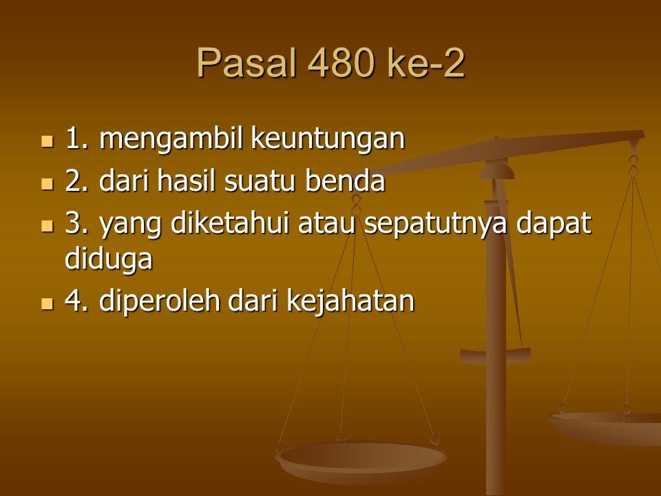 Pasal 480 ke-2 1. mengambil keuntungan 1. mengambil keuntungan 2. dari hasil suatu benda 2. dari hasil suatu benda 3. yang diketahui atau sepatutnya d