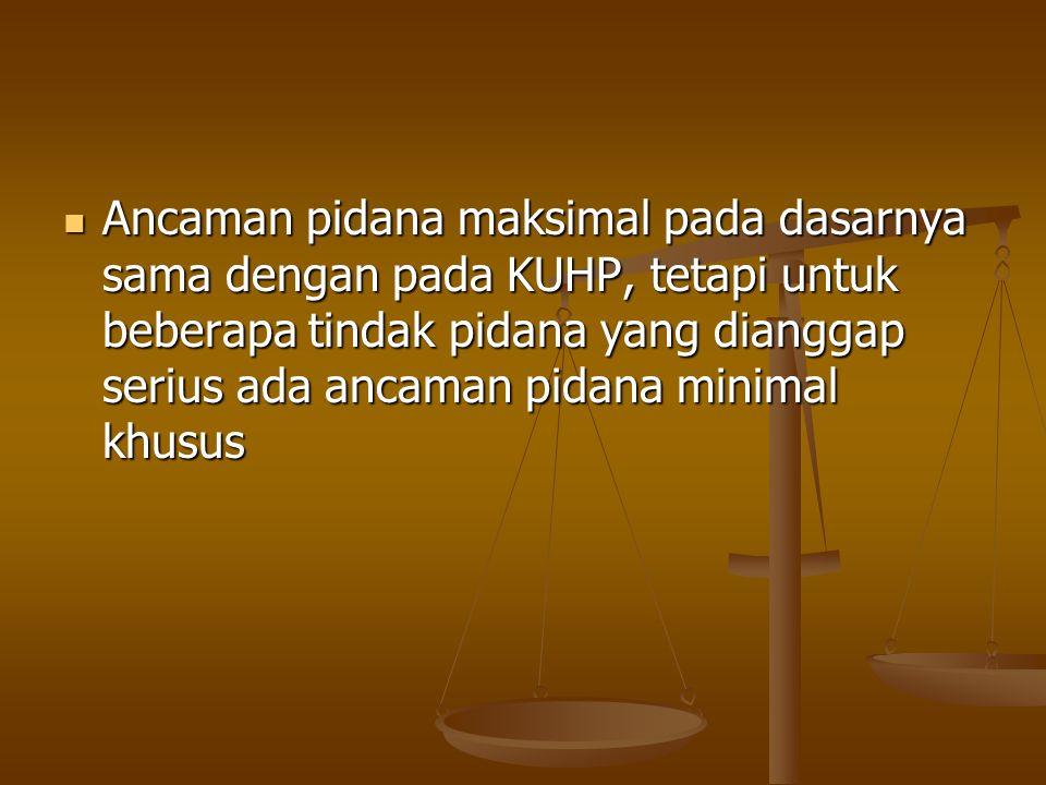 Ancaman pidana maksimal pada dasarnya sama dengan pada KUHP, tetapi untuk beberapa tindak pidana yang dianggap serius ada ancaman pidana minimal khusu