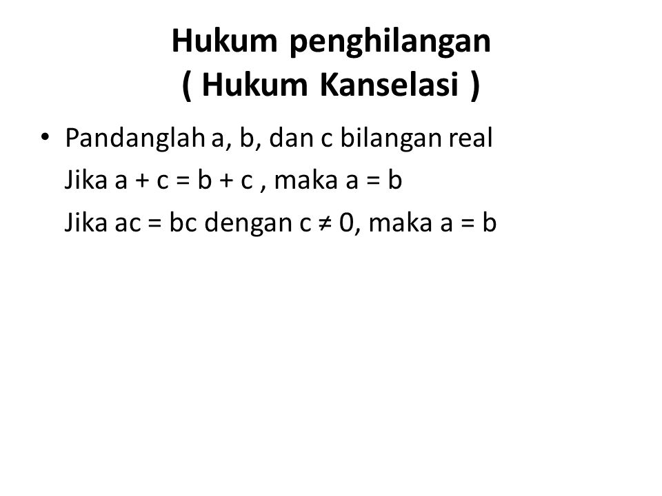 Hukum penghilangan ( Hukum Kanselasi ) Pandanglah a, b, dan c bilangan real Jika a + c = b + c, maka a = b Jika ac = bc dengan c ≠ 0, maka a = b