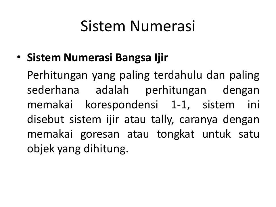 Sistem Numerasi Sistem Numerasi Bangsa Ijir Perhitungan yang paling terdahulu dan paling sederhana adalah perhitungan dengan memakai korespondensi 1-1, sistem ini disebut sistem ijir atau tally, caranya dengan memakai goresan atau tongkat untuk satu objek yang dihitung.