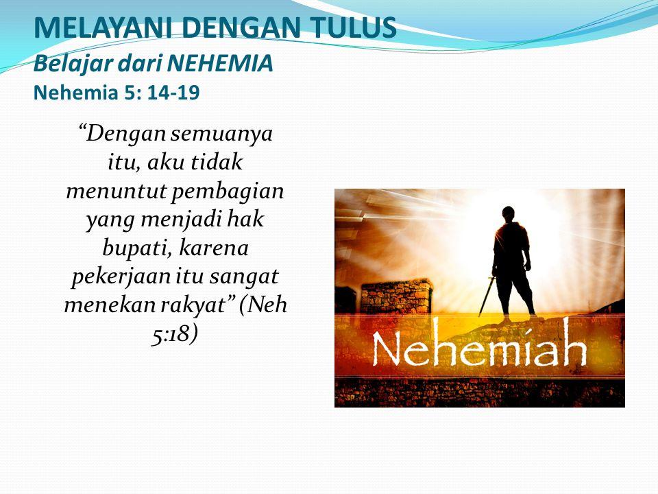 MELAYANI DENGAN TULUS Belajar dari NEHEMIA Nehemia 5: 14-19 Dengan semuanya itu, aku tidak menuntut pembagian yang menjadi hak bupati, karena pekerjaan itu sangat menekan rakyat (Neh 5:18)