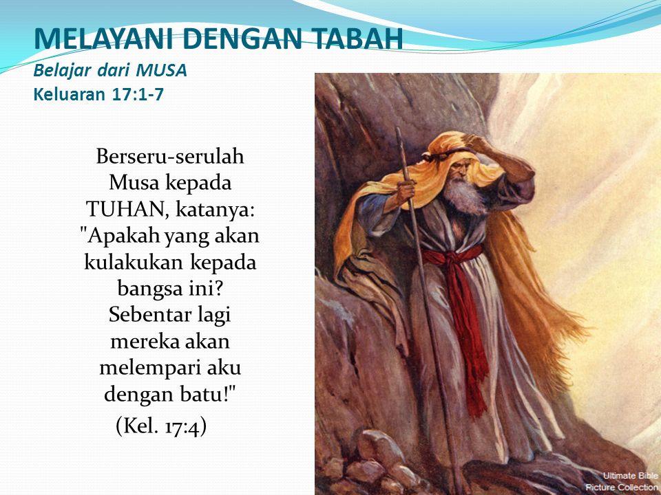 MELAYANI DENGAN TABAH Belajar dari MUSA Keluaran 17:1-7 Berseru-serulah Musa kepada TUHAN, katanya: Apakah yang akan kulakukan kepada bangsa ini.