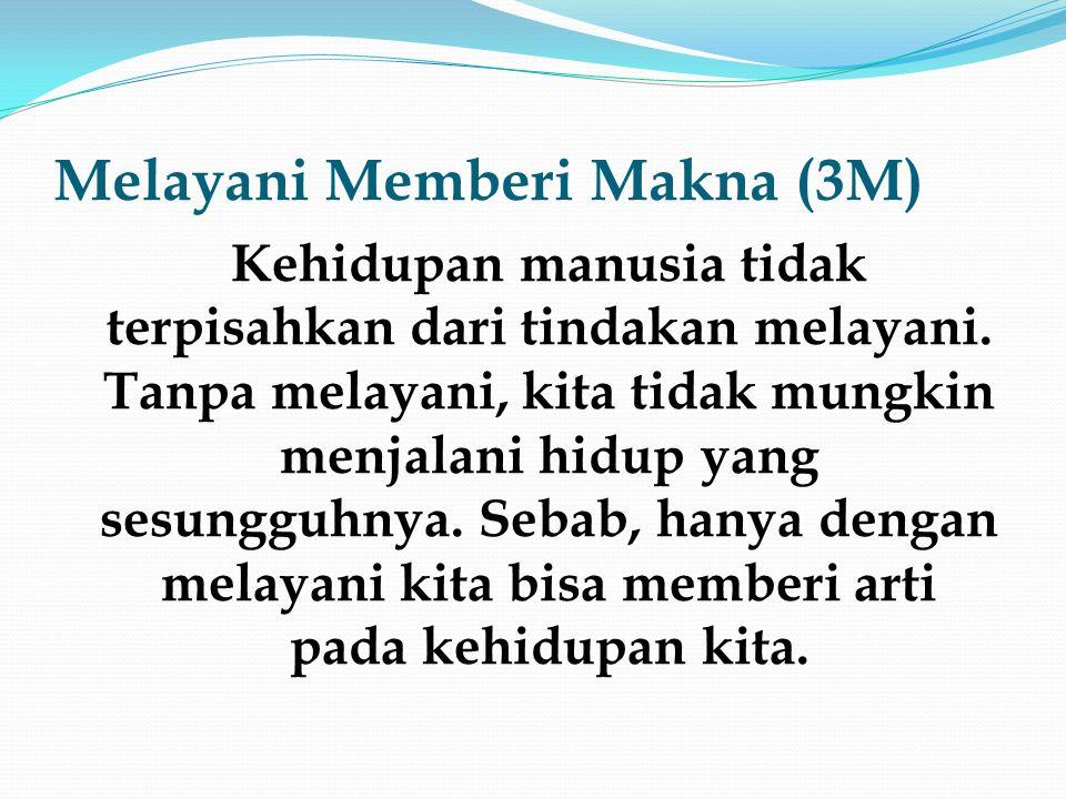Melayani Memberi Makna (3M) Orang merasa bermakna jika ia bisa memberikan sesuatu kepada orang lain demi kebaikan dan kebahagiaan orang lain.