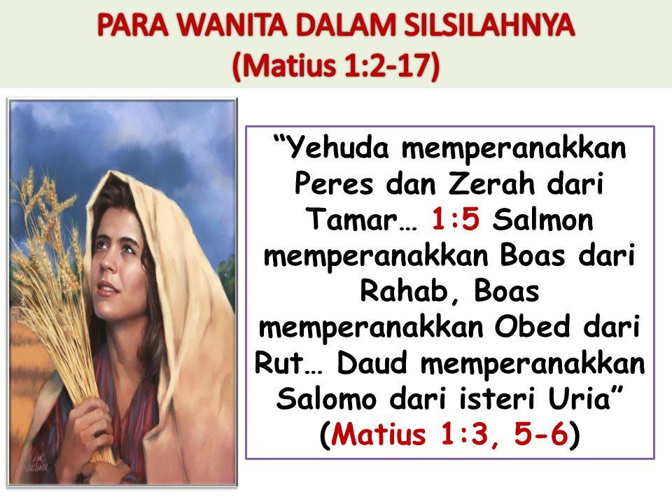 Yehuda memperanakkan Peres dan Zerah dari Tamar… 1:5 Salmon memperanakkan Boas dari Rahab, Boas memperanakkan Obed dari Rut… Daud memperanakkan Salomo dari isteri Uria (Matius 1:3, 5-6)