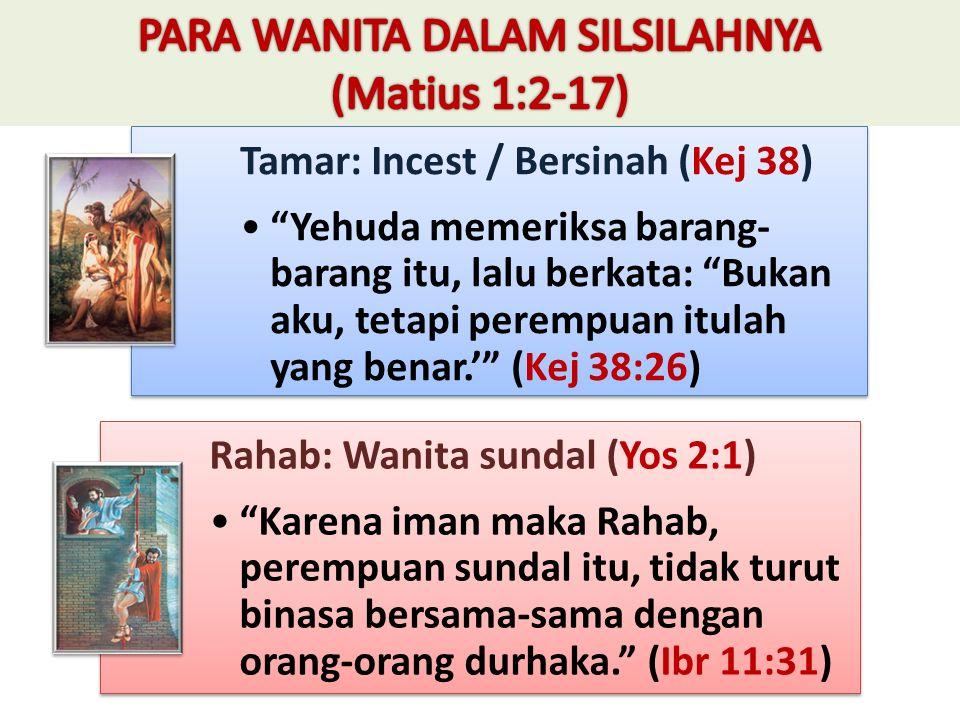Tamar: Incest / Bersinah (Kej 38) Yehuda memeriksa barang- barang itu, lalu berkata: Bukan aku, tetapi perempuan itulah yang benar.' (Kej 38:26) Rahab: Wanita sundal (Yos 2:1) Karena iman maka Rahab, perempuan sundal itu, tidak turut binasa bersama-sama dengan orang-orang durhaka. (Ibr 11:31)
