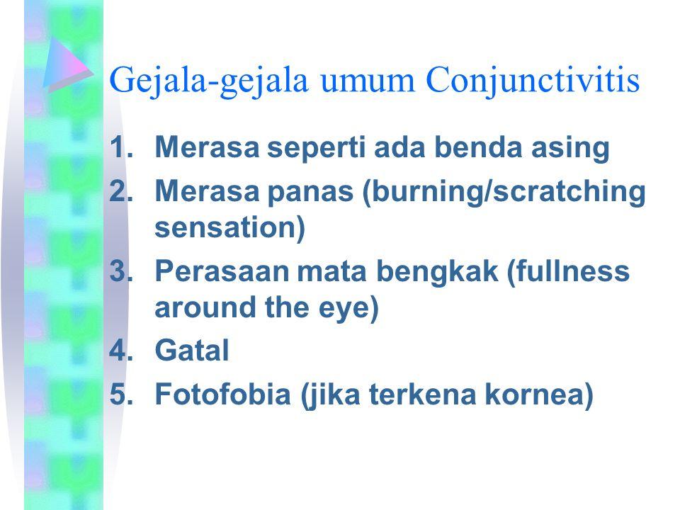 Gejala-gejala umum Conjunctivitis 1.Merasa seperti ada benda asing 2.Merasa panas (burning/scratching sensation) 3.Perasaan mata bengkak (fullness around the eye) 4.Gatal 5.Fotofobia (jika terkena kornea)