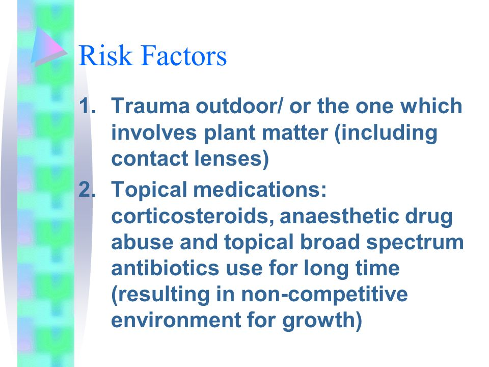 Risk Factors 1.Trauma outdoor/ or the one which involves plant matter (including contact lenses) 2.Topical medications: corticosteroids, anaesthetic drug abuse and topical broad spectrum antibiotics use for long time (resulting in non-competitive environment for growth)