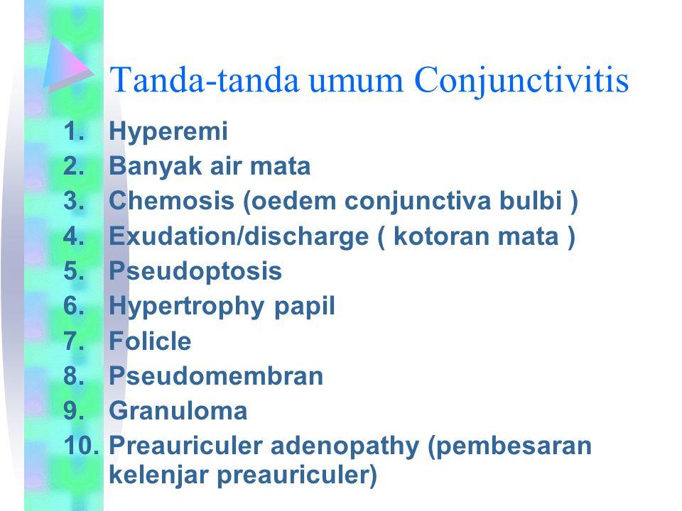 Tanda-tanda umum Conjunctivitis 1.Hyperemi 2.Banyak air mata 3.Chemosis (oedem conjunctiva bulbi ) 4.Exudation/discharge ( kotoran mata ) 5.Pseudoptos