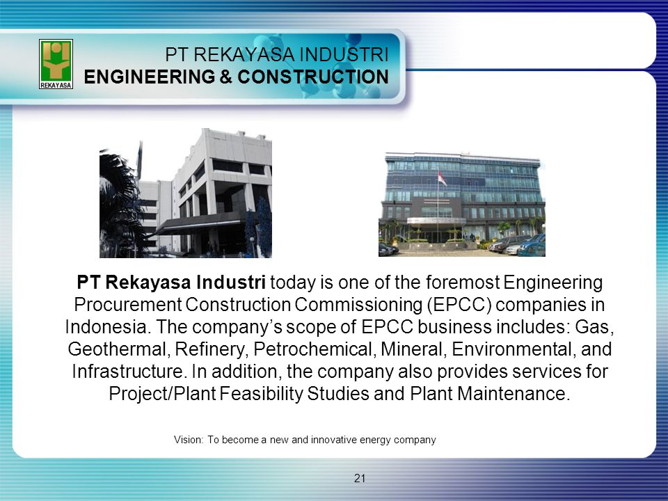 21 PT REKAYASA INDUSTRI ENGINEERING & CONSTRUCTION PT Rekayasa Industri today is one of the foremost Engineering Procurement Construction Commissionin