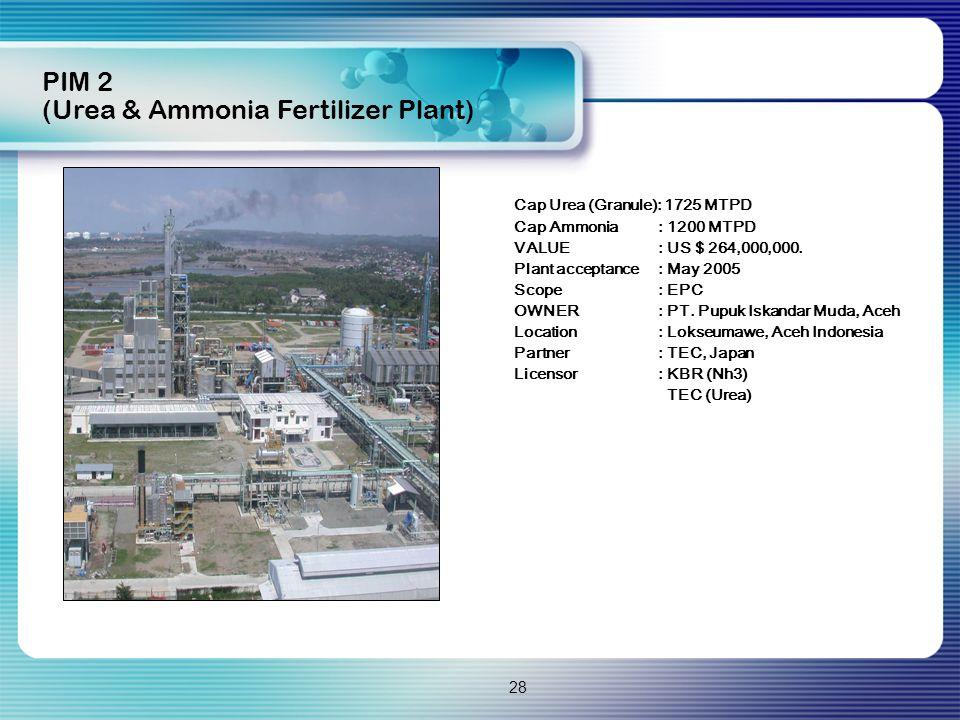28 Cap Urea (Granule): 1725 MTPD Cap Ammonia: 1200 MTPD VALUE: US $ 264,000,000. Plant acceptance: May 2005 Scope: EPC OWNER: PT. Pupuk Iskandar Muda,